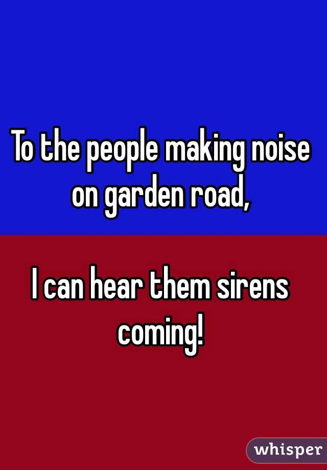 To the people making noise on garden road,   I can hear them sirens coming!
