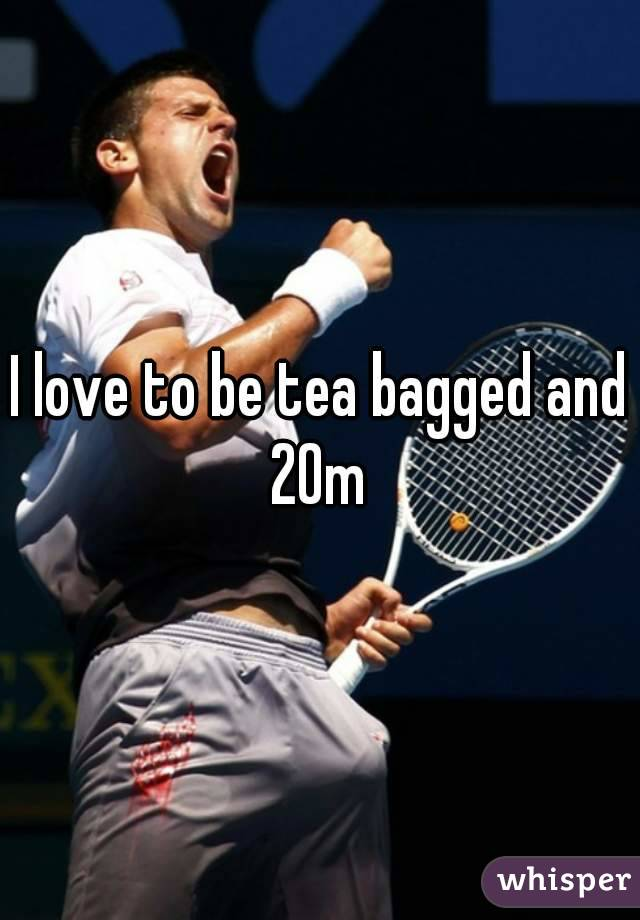 I love to be tea bagged and 20m
