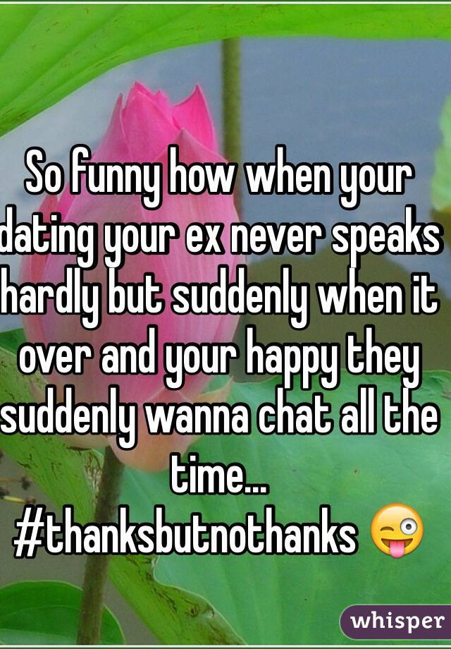 So funny how when your dating your ex never speaks hardly but suddenly when it over and your happy they suddenly wanna chat all the time... #thanksbutnothanks 😜