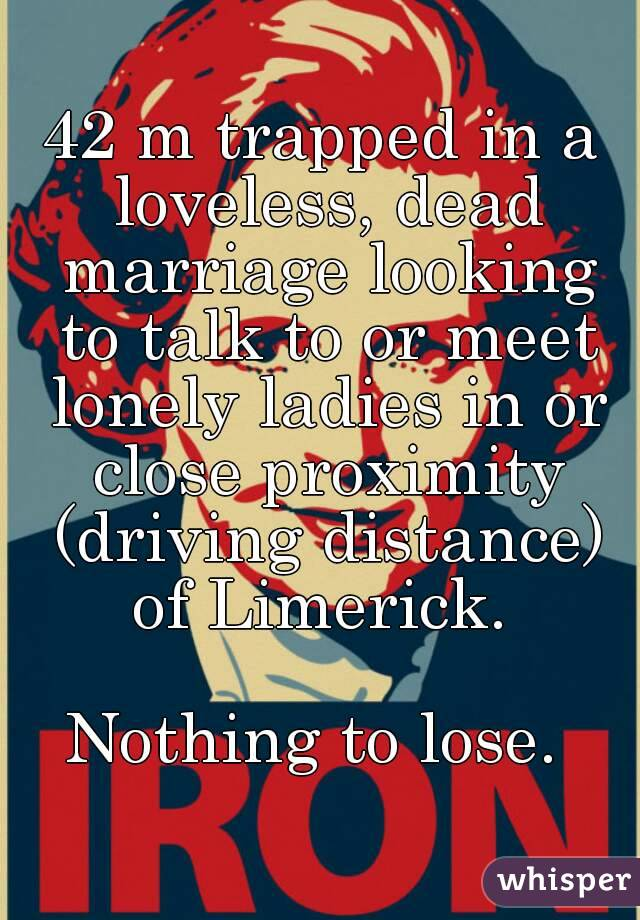 42 m trapped in a loveless, dead marriage looking to talk to or meet lonely ladies in or close proximity (driving distance) of Limerick.   Nothing to lose.