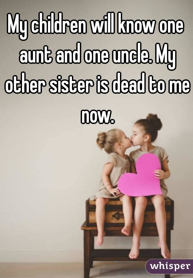 My children will know one aunt and one uncle. My other sister is dead to me now.