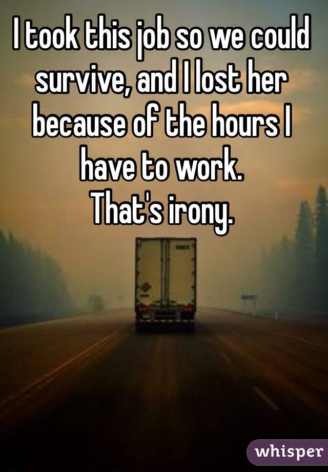 I took this job so we could survive, and I lost her because of the hours I have to work.  That's irony.