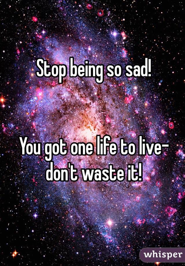 Stop being so sad!    You got one life to live- don't waste it!