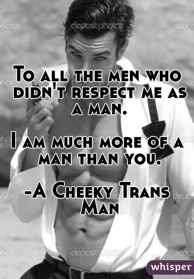 To all the men who didn't respect me as a man.  I am much more of a man than you.  -A Cheeky Trans Man