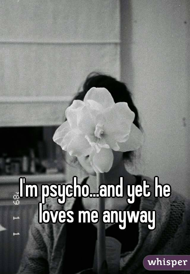 I'm psycho...and yet he loves me anyway