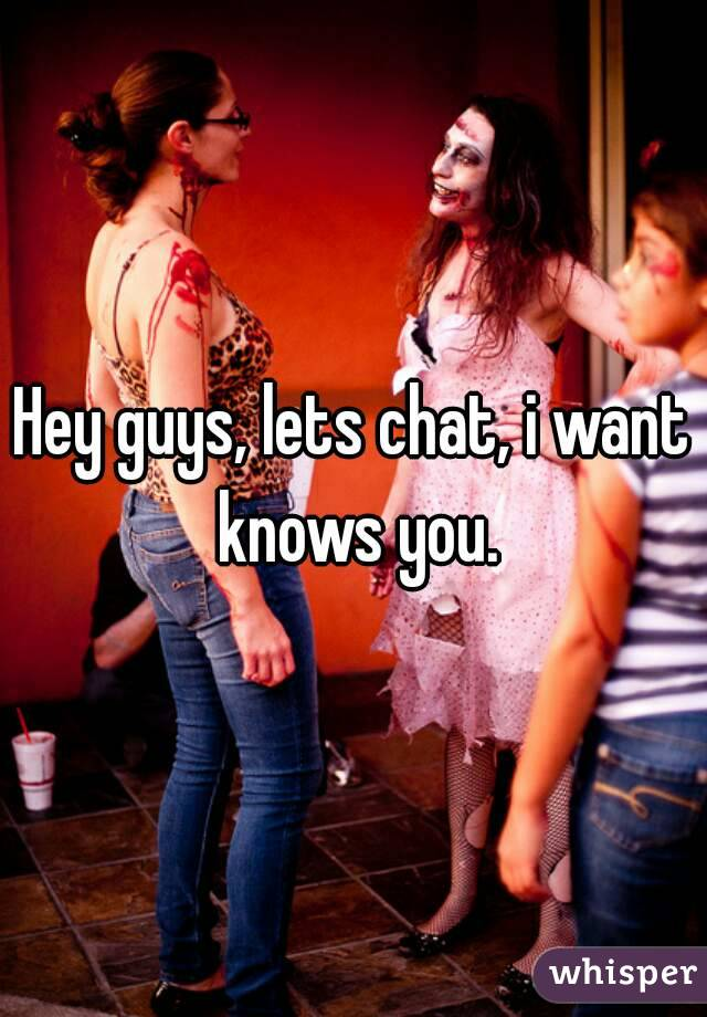 Hey guys, lets chat, i want knows you.