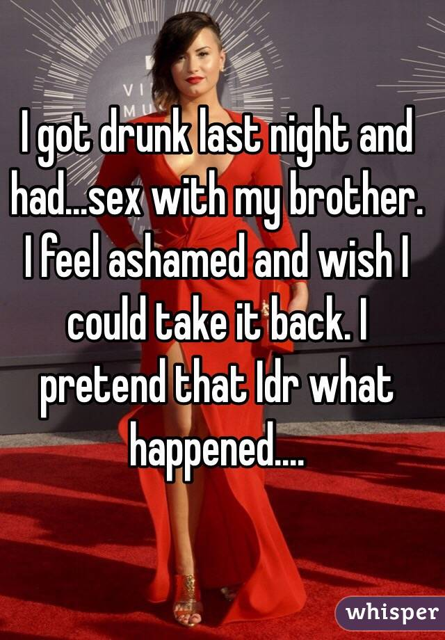 I got drunk last night and had...sex with my brother. I feel ashamed and wish I could take it back. I pretend that Idr what happened....