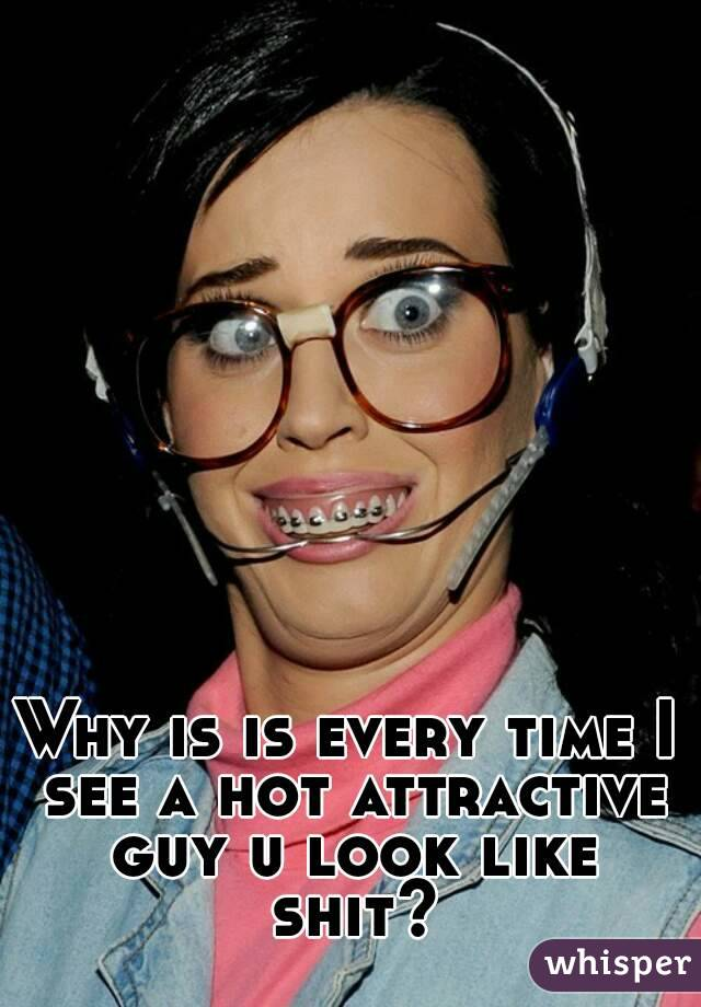 Why is is every time I see a hot attractive guy u look like shit?