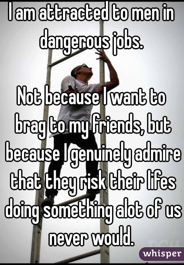 I am attracted to men in dangerous jobs.   Not because I want to brag to my friends, but because I genuinely admire that they risk their lifes doing something alot of us never would.