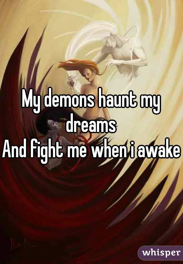 My demons haunt my dreams  And fight me when i awake