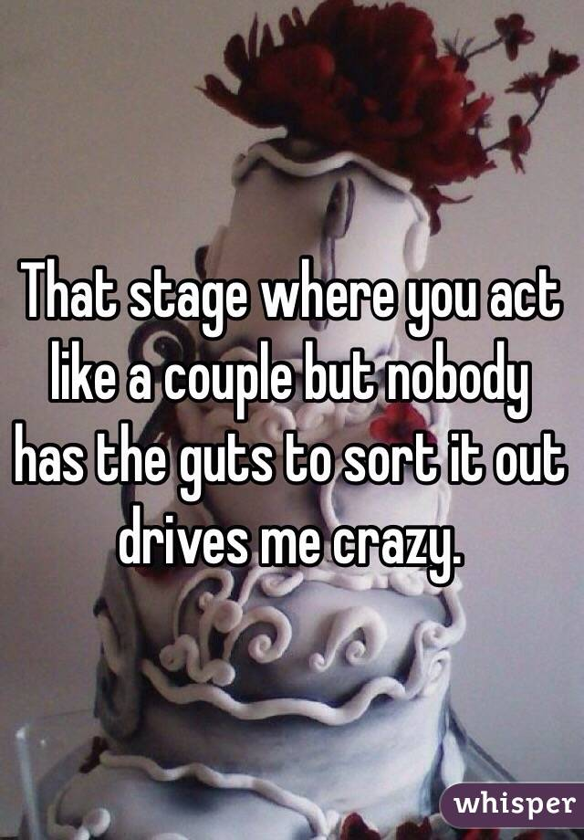 That stage where you act like a couple but nobody has the guts to sort it out drives me crazy.