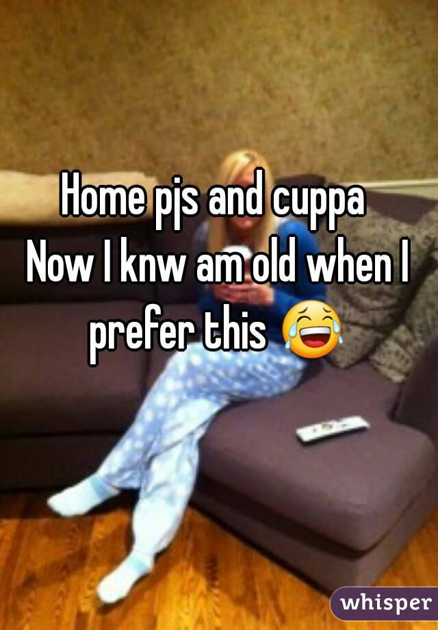 Home pjs and cuppa  Now I knw am old when I prefer this 😂