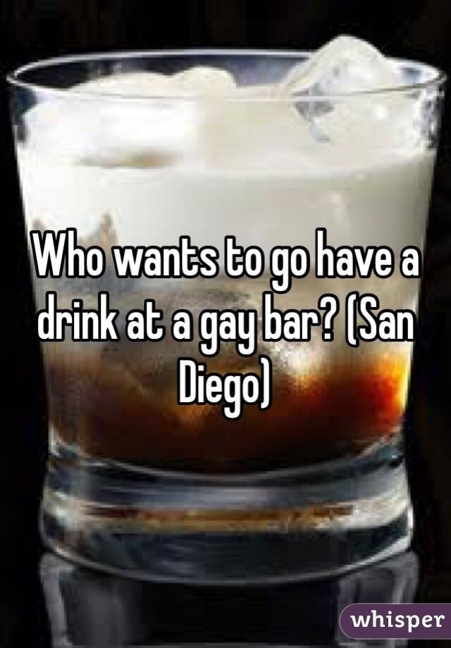 Who wants to go have a drink at a gay bar? (San Diego)