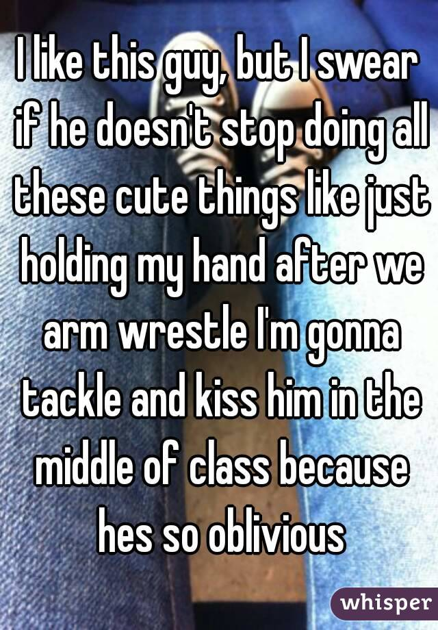 I like this guy, but I swear if he doesn't stop doing all these cute things like just holding my hand after we arm wrestle I'm gonna tackle and kiss him in the middle of class because hes so oblivious