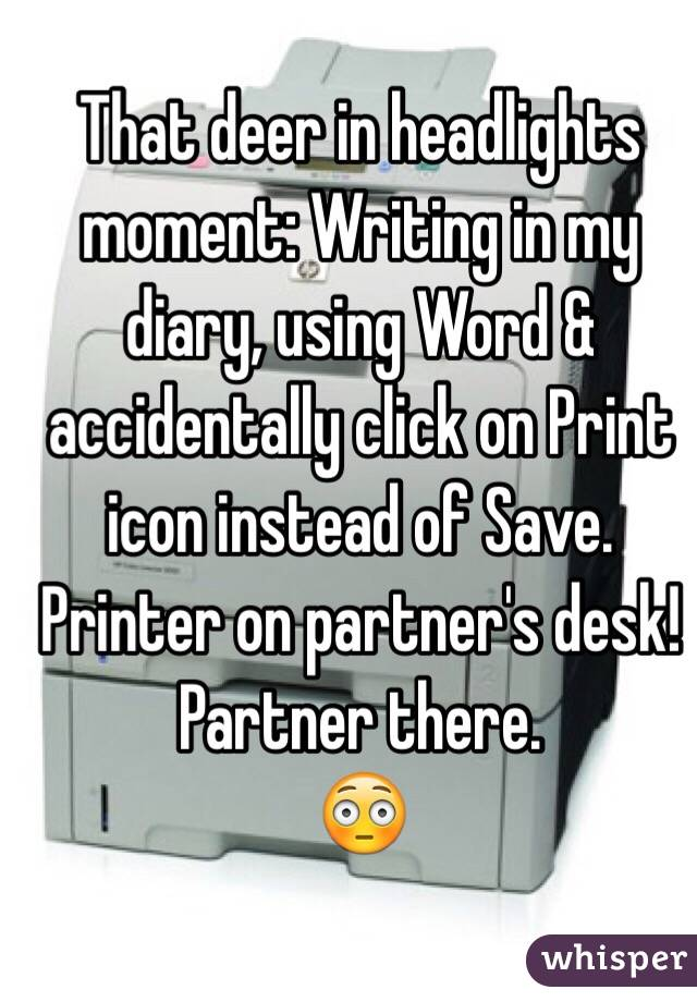 That deer in headlights moment: Writing in my diary, using Word & accidentally click on Print icon instead of Save. Printer on partner's desk!  Partner there. 😳