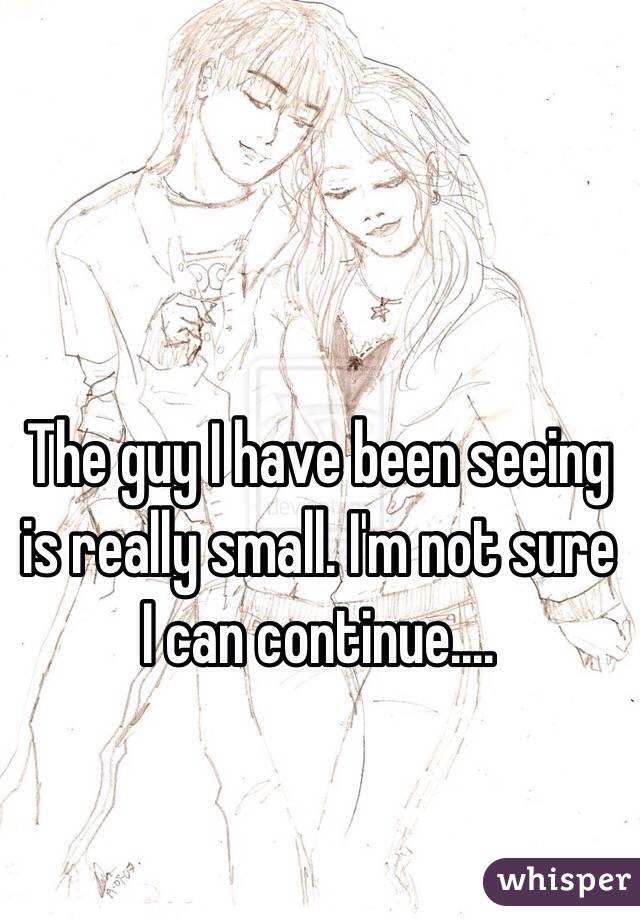 The guy I have been seeing is really small. I'm not sure I can continue....