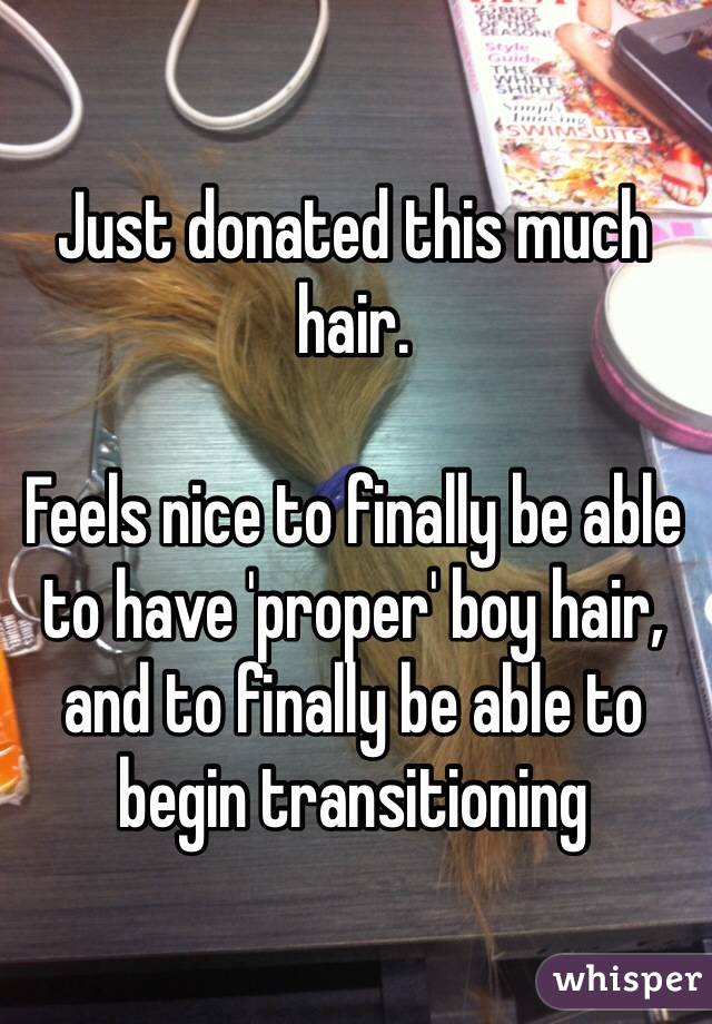 Just donated this much hair.  Feels nice to finally be able to have 'proper' boy hair, and to finally be able to begin transitioning