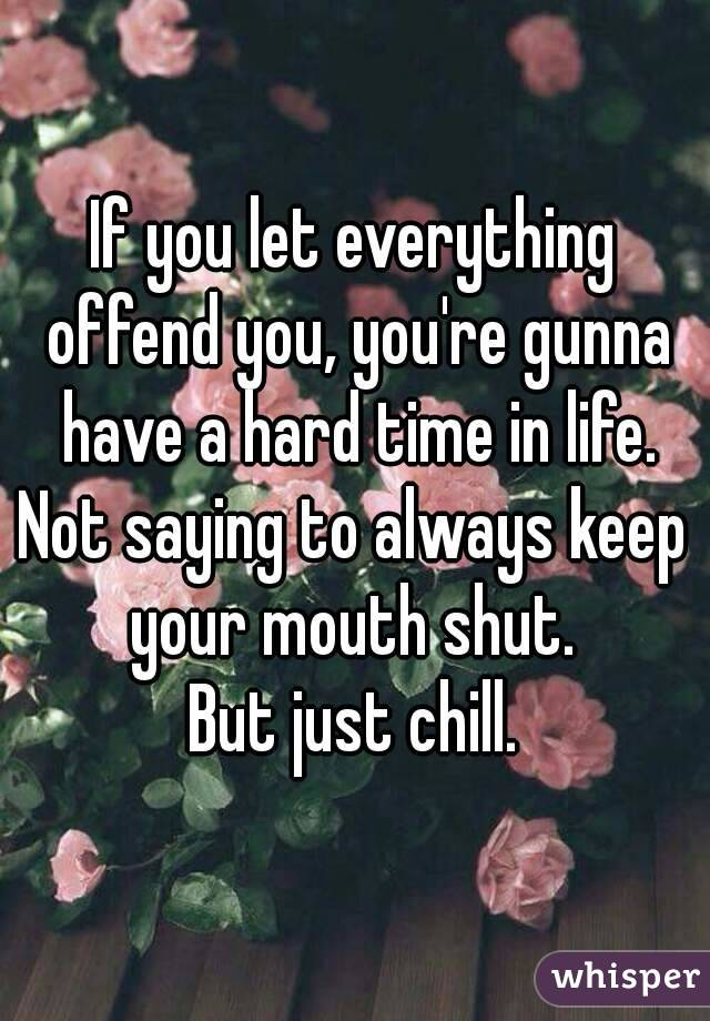 If you let everything offend you, you're gunna have a hard time in life. Not saying to always keep your mouth shut.  But just chill.