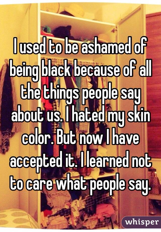 I used to be ashamed of being black because of all the things people say about us. I hated my skin color. But now I have accepted it. I learned not to care what people say.