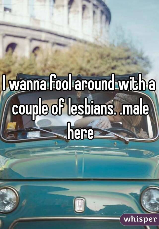 I wanna fool around with a couple of lesbians. .male here