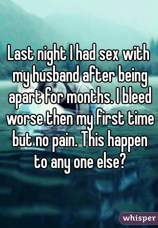 Last night I had sex with my husband after being apart for months. I bleed worse then my first time but no pain. This happen to any one else?