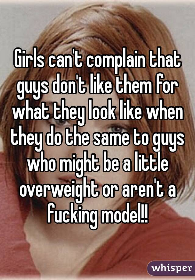 Girls can't complain that guys don't like them for what they look like when they do the same to guys who might be a little overweight or aren't a fucking model!!