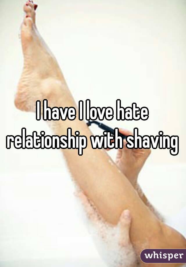 I have I love hate relationship with shaving