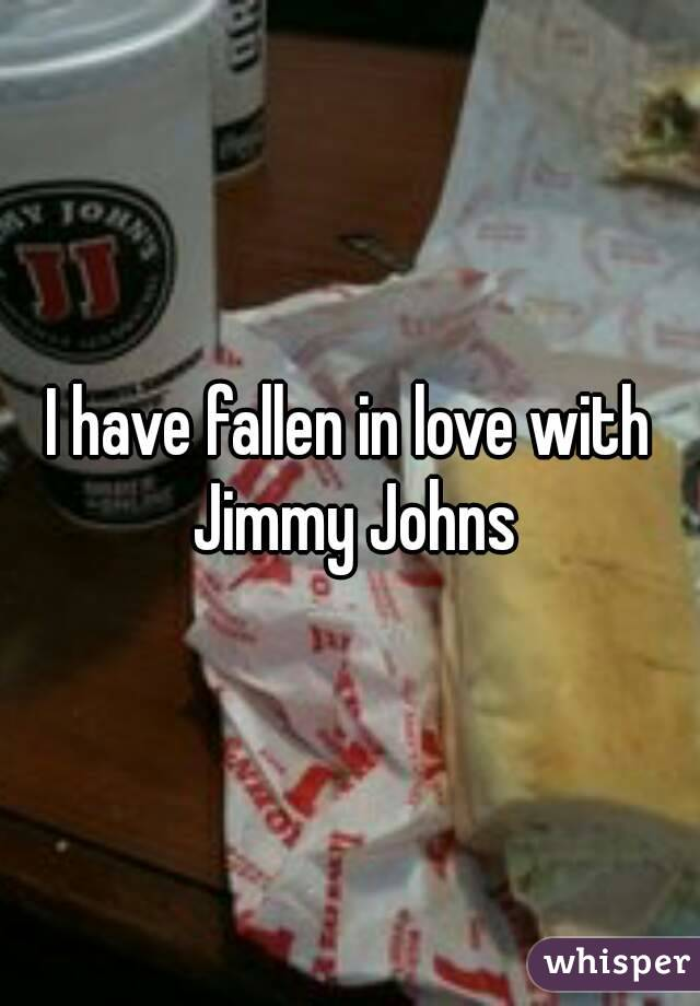 I have fallen in love with Jimmy Johns