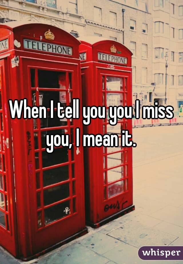 When I tell you you I miss you, I mean it.