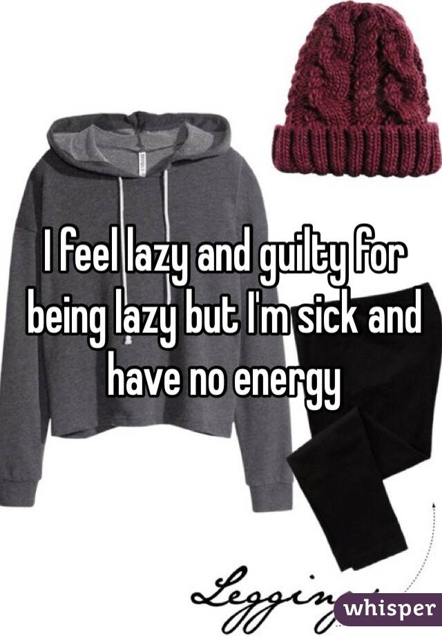 I feel lazy and guilty for being lazy but I'm sick and have no energy