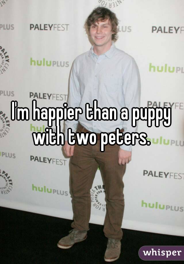 I'm happier than a puppy with two peters.