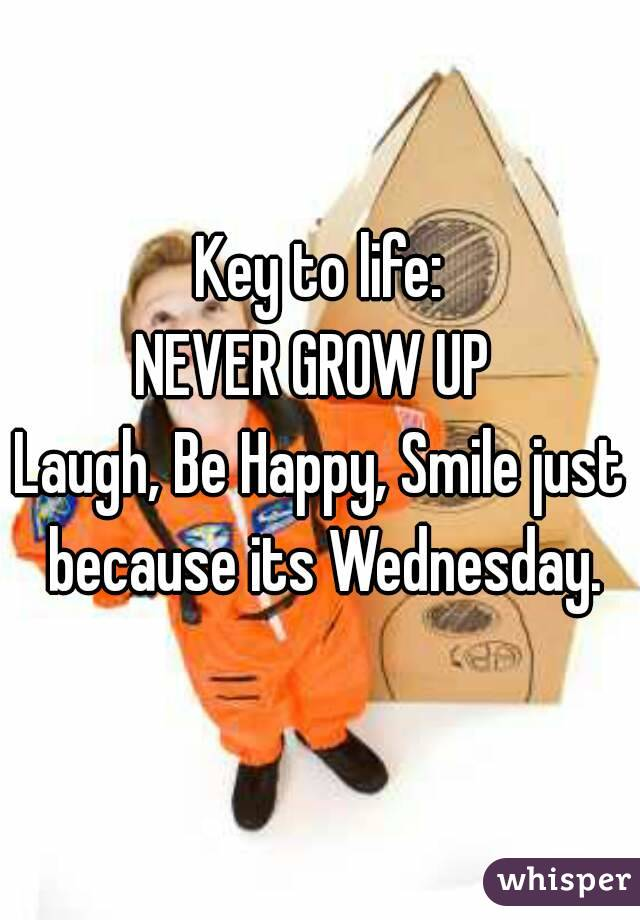 Key to life: NEVER GROW UP  Laugh, Be Happy, Smile just because its Wednesday.