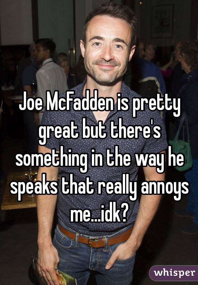 Joe McFadden is pretty great but there's something in the way he speaks that really annoys me...idk?