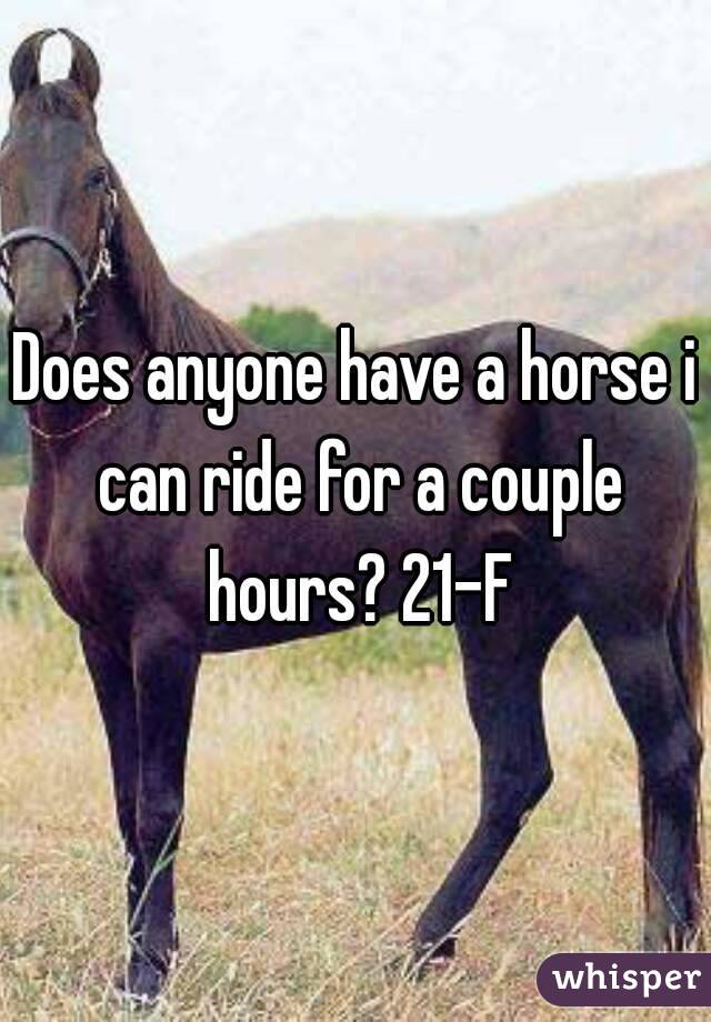 Does anyone have a horse i can ride for a couple hours? 21-F