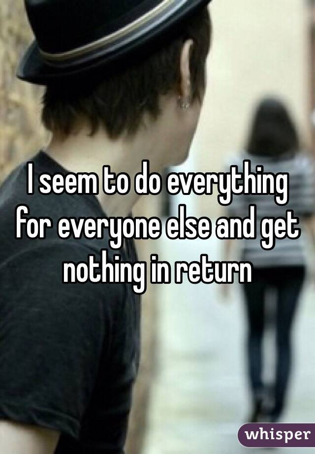 I seem to do everything for everyone else and get nothing in return