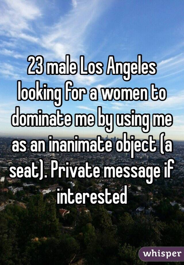 23 male Los Angeles looking for a women to dominate me by using me as an inanimate object (a seat). Private message if interested