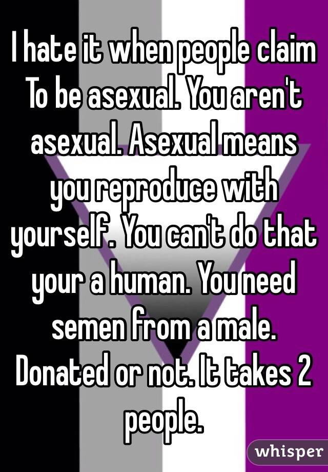 I hate it when people claim To be asexual. You aren't asexual. Asexual means you reproduce with yourself. You can't do that your a human. You need semen from a male. Donated or not. It takes 2 people.