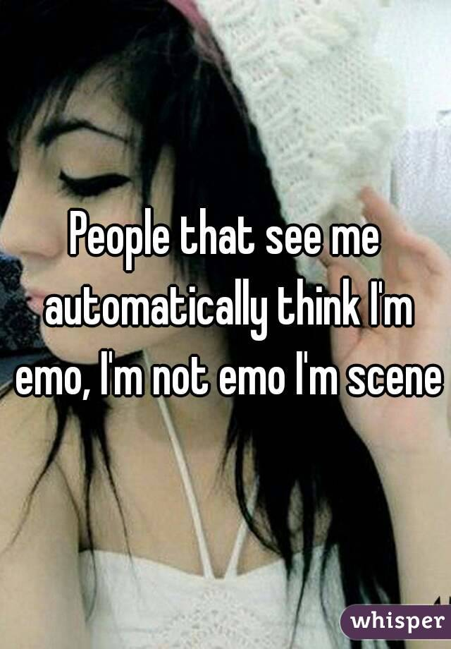 People that see me automatically think I'm emo, I'm not emo I'm scene