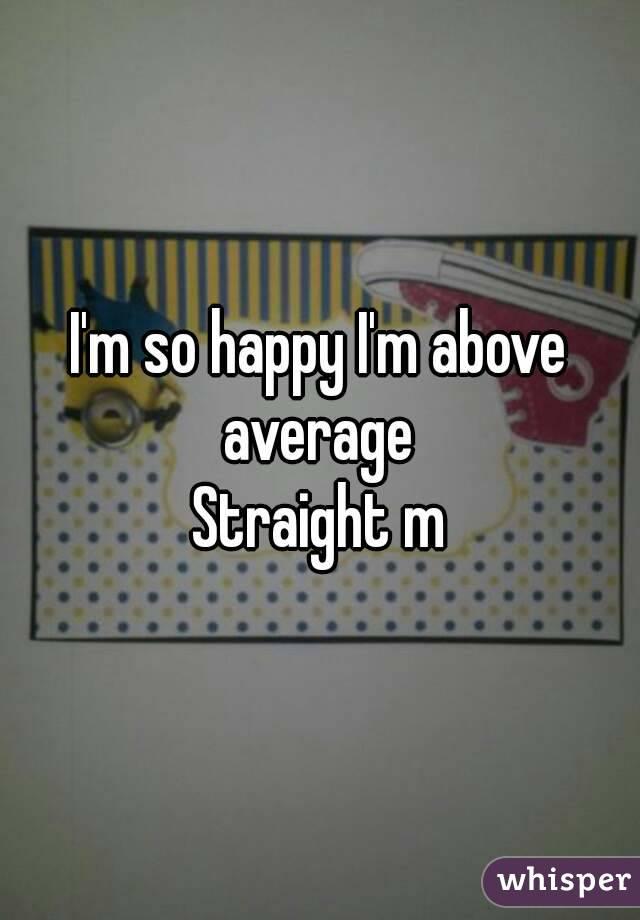 I'm so happy I'm above average  Straight m