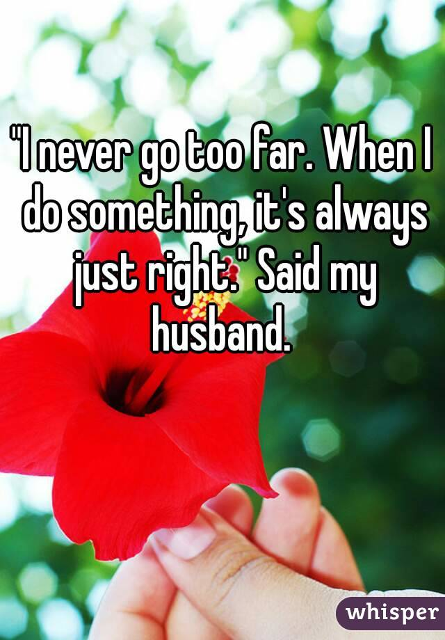 """I never go too far. When I do something, it's always just right."" Said my husband."