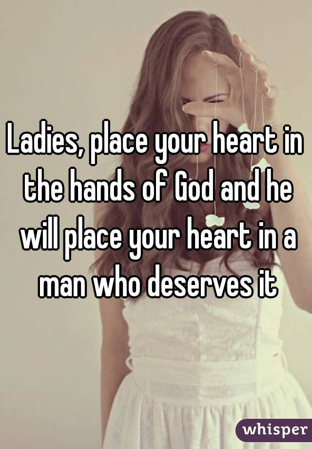 Ladies, place your heart in the hands of God and he will place your heart in a man who deserves it