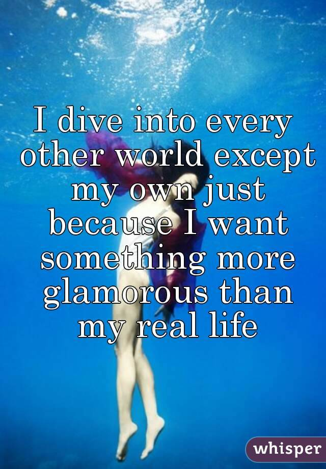 I dive into every other world except my own just because I want something more glamorous than my real life