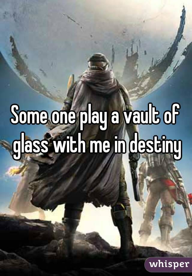 Some one play a vault of glass with me in destiny