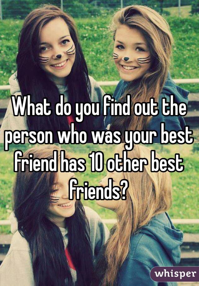 What do you find out the person who was your best friend has 10 other best friends?
