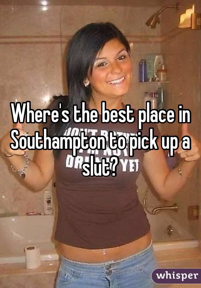Where's the best place in Southampton to pick up a slut?