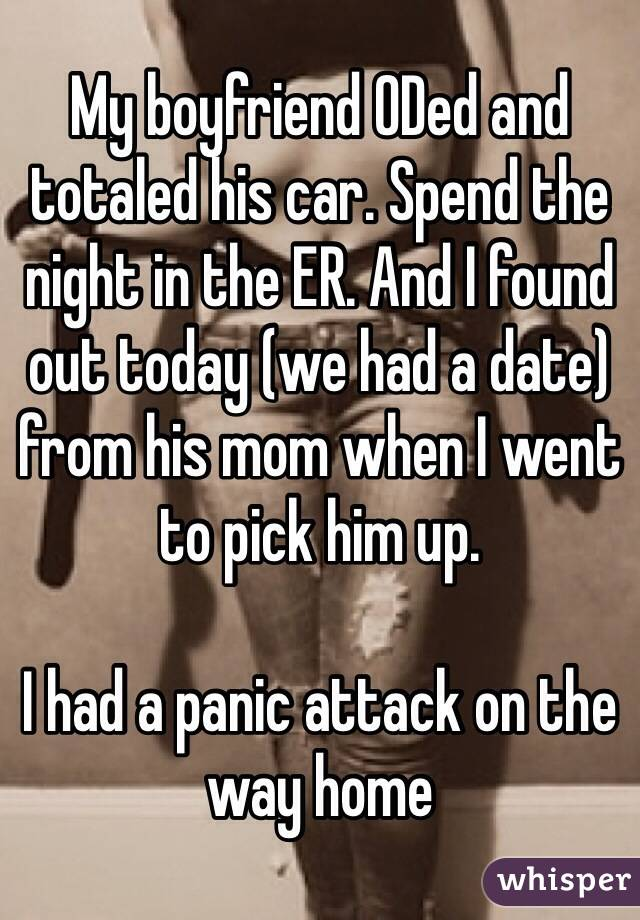 My boyfriend ODed and totaled his car. Spend the night in the ER. And I found out today (we had a date) from his mom when I went to pick him up.   I had a panic attack on the way home