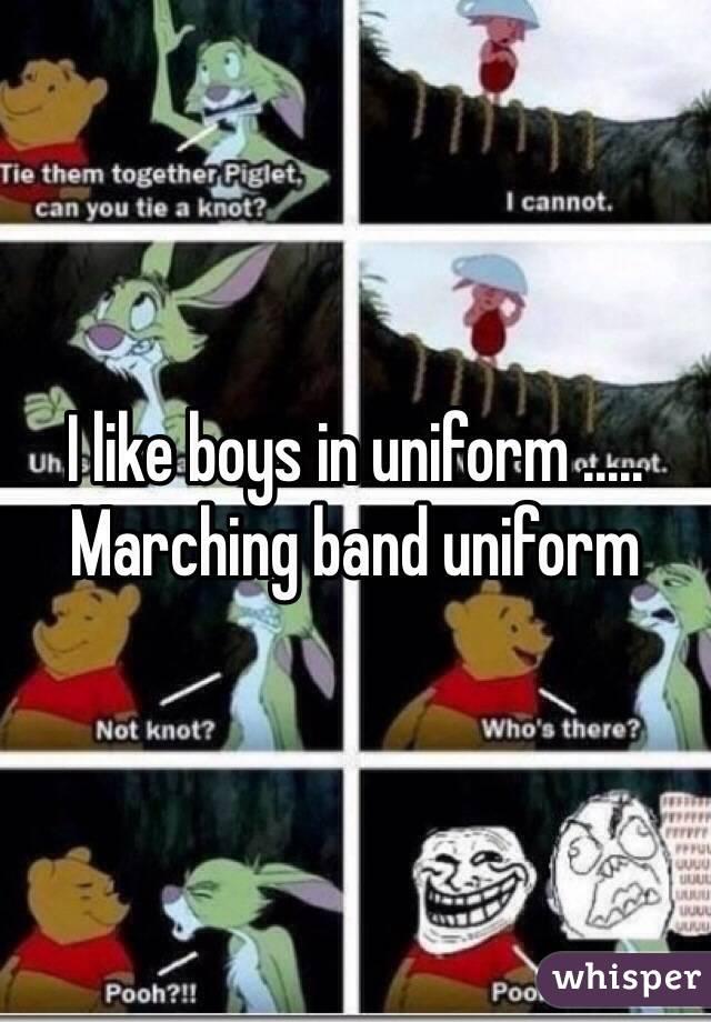 I like boys in uniform ..... Marching band uniform