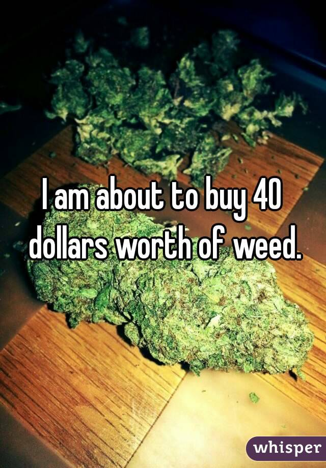 I am about to buy 40 dollars worth of weed.