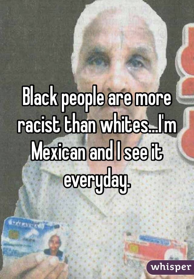 Black people are more racist than whites...I'm Mexican and I see it everyday.
