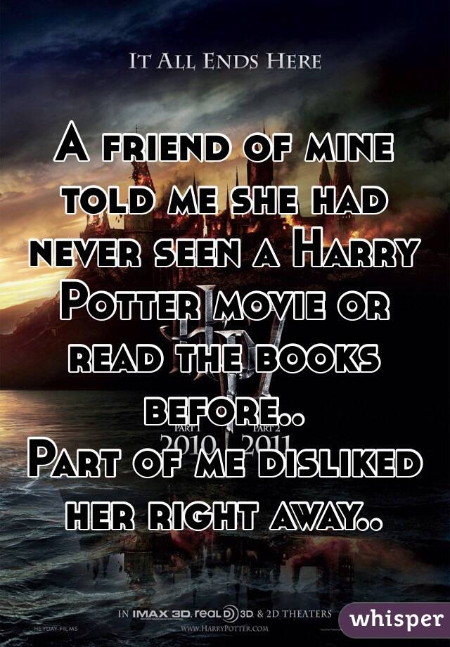 A friend of mine told me she had never seen a Harry Potter movie or read the books before.. Part of me disliked her right away..